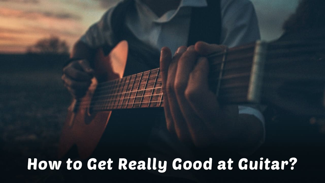 How to Get Really Good at Guitar